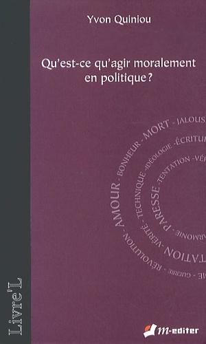 Yvon Quiniou - Qu'est-ce qu'agir moralement en politique ?.