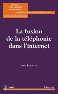Yvon Rastetter - La fusion de la téléphonie dans l'internet (Collection nouvelles technologies informatiques).