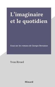 Yvon Rivard - L'imaginaire et le quotidien - Essai sur les romans de Georges Bernanos.
