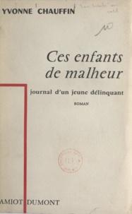 Yvonne Chauffin - Ces enfants de malheur - Journal d'un jeune délinquant.