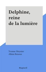 Yvonne Meynier et Allain Renoux - Delphine, reine de la lumière.