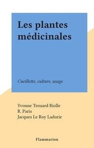 Yvonne Trouard Riolle et R. Paris - Les plantes médicinales - Cueillette, culture, usage.