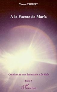 Yvonne Trubert - A la Fuente de Maria - Cronicas de una invitacion a la Vida - Tomo 5.