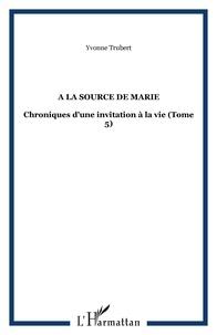 Yvonne Trubert - A la source de Marie - Chroniques d'une invitation à la vie Tome 5.