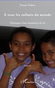 Yvonne Trubert - A tous les enfants du monde - Chroniques d'une Invitation à la Vie.