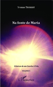 Yvonne Trubert - Crônicas de um Convite à Vida - Volume 5, Na fonte de Maria.