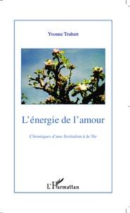 Yvonne Trubert - L'énergie de l'amour - Chroniques d'une invitation à la vie Tome 1.