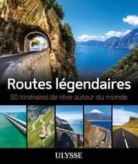 Zabel Bourbeau et Jennifer Doré Dallas - Routes légendaires - 50 itinéraires de rêve autour du monde.