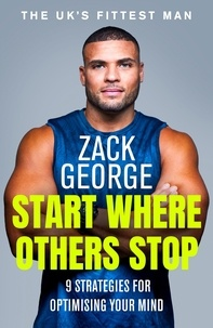 Zack George - Start Where Others Stop - 9 strategies for optimising your mind.