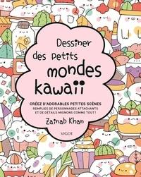 Zainab Khan - Dessiner des petits mondes kawaii - Créez d'adorables scènes remplies de personnages attachants et de détails mignons comme tout !.