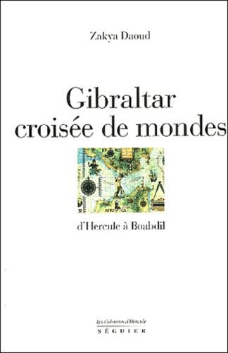 Zakya Daoud - Gibraltar. - Croisée de mondes d'Hecule à Boabdil.