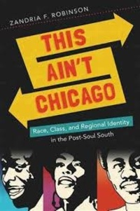 Zandria F. Robinson - This Ain't Chicago: Race, Class, and Regional Identity in the Post-Soul South.