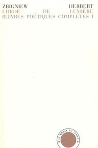 Zbigniew Herbert - Oeuvres poétiques complètes - Tome 1, Corde de lumière suivi de Hermès, le chien et l'étoile et de Etude de l'objet. Edition bilingue Français-Polonais.