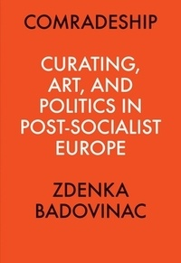 Zdenka Badovinac - Comradeship - Curating, art, and politics in post-socialist europe.