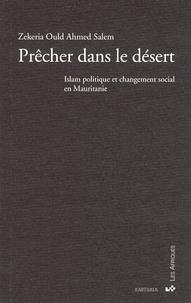 Zekeria Ould Ahmed Salem - Prêcher dans le désert - Islam politique et changement social en Mauritanie.