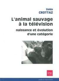 Zelda Crottaz - L'animal sauvage à la télévision - Naissance et évolution d'une catégorie.