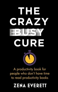 Zena Everett - The Crazy Busy Cure - A productivity book for people with no time for productivity books.