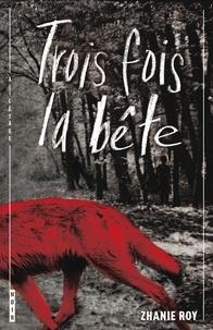 Zhanie Roy - Trois fois la bête.