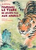 Zhihong He et Catherine Zarcate - Pourquoi  le tigre ne grimpe pas aux arbres.