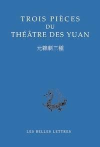 Zhiyuan Ma et Junxiang Ji - Trois pièces du théâtre des Yuan - Edition bilingue français-chinois.