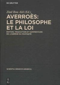Ziad Bou Akl - Averroès : le philosophe et la loi - Edition, traduction et commentaire de L'abrégé du Mustasfa.