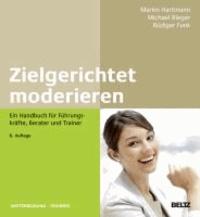 Zielgerichtet moderieren - Ein Handbuch für Führungskräfte, Berater und Trainer.
