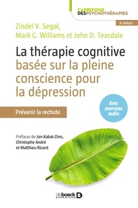 Zindel V Segal et John D Teasdale - La thérapie cognitive basée sur la pleine conscience pour la dépression - Prévenir la rechute.