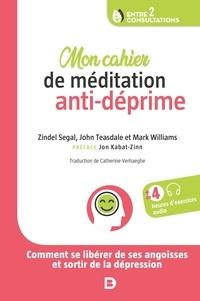 Zindel V Segal et John D Teasdale - Mon cahier de méditation anti-déprime - Comment se libérer de ses angoisses et sortir de la dépression.