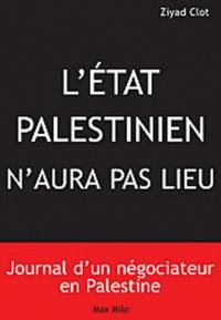 Ziyad Clot - Il n'y aura pas d'Etat palestinien - Journal d'un négociateur en Palestine.