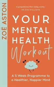 Zoe Aston - Your Mental Health Workout - A 5 Week Programme to a Healthier, Happier Mind.
