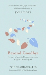 Zoë Clark-Coates - Beyond Goodbye - A practical and compassionate guide to surviving grief, with day-by-day resources to navigate a path through loss.