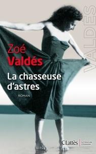 Zoé Valdés - La chasseuse d'astres.