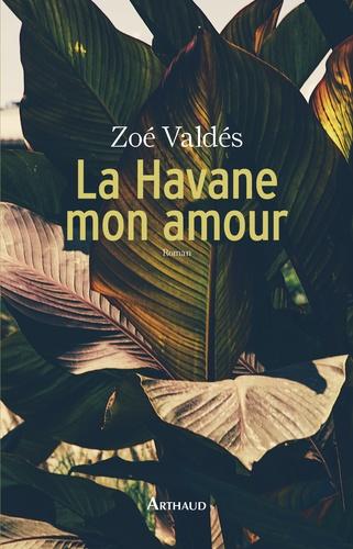 Zoé Valdés - La Havane mon amour.