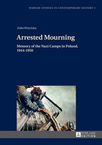 Zofia Woycicka - Arrested Mourning - Memory of the Nazi Camps in Poland, 1944–1950.