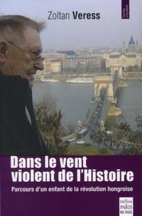 Zoltan Veress - Dans le vent violent de l'Histoire - Parcours d'un enfant de la révolution hongroise.