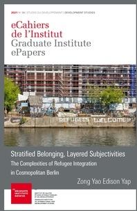 ZongYaoEdison Yap - Stratified Belonging, Layered Subjectivities - The Complexities of Refugee Integration in Cosmopolitan Berlin.