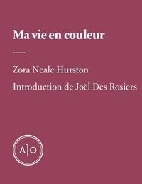 Zora Neale Hurston et Joël Des Rosiers - Ma vie en couleur.
