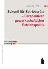 Zukunft für Betriebsräte - Perspektiven gewerkschaftlicher Betriebspoiltik.