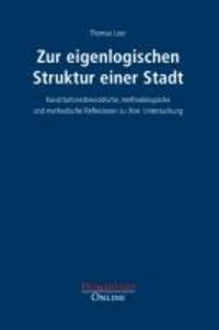 Zur eigenlogischen Struktur einer Stadt - Konstitutionstheoretische, methodologische und methodische Reflexionen zu ihrer Untersuchung.