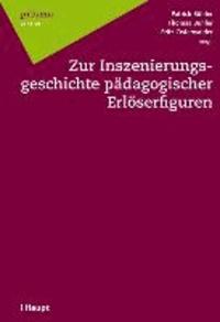 Zur Inszenierungsgeschichte pädagogischer Erlöserfiguren.