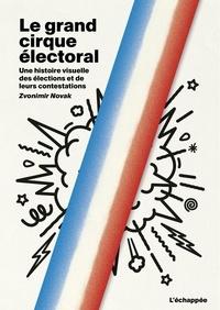 Zvonimir Novak - Le grand cirque électoral - Une histoire visuelle des élections et de leurs contestations.