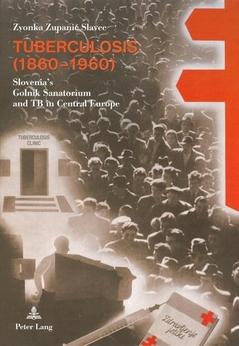 Zvonka Zupanic slavec - Tuberculosis (1860-1960) - Slovenia's Golnik Sanatorium and TB in Central Europe.