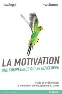 Zwi Segal et Yves Duron - La motivation, une compétence qui se développe - Guide pour développer la motivation et l'engagement au travail.