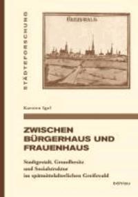 Zwischen Bürgerhaus und Frauenhaus - Stadtgestalt, Grundbesitz und Sozialstruktur im spätmittelalterlichen Greifswald.